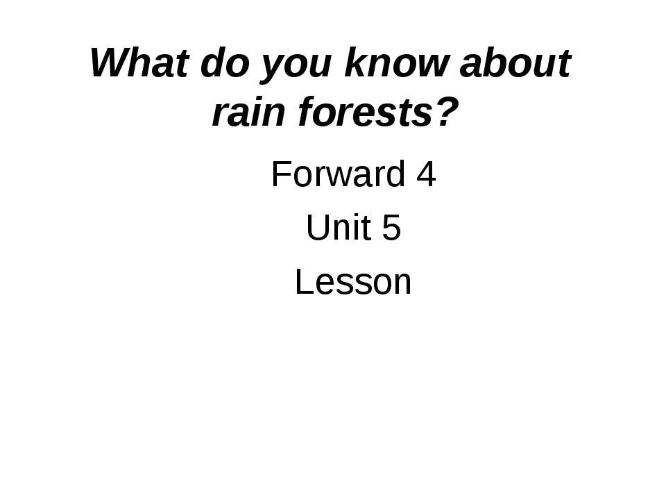 What do you know about rain forests? Forward 4 Unit 5 Lesson