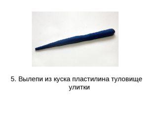 5. Вылепи из куска пластилина туловище улитки