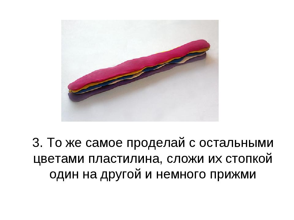 3. То же самое проделай с остальными цветами пластилина, сложи их стопкой од...