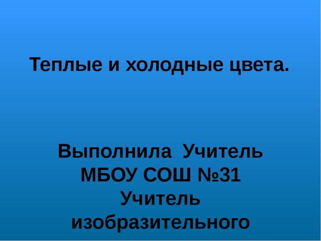 Теплые и холодные цвета. Выполнила Учитель МБОУ СОШ №31 Учитель изобразительн...