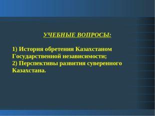 УЧЕБНЫЕ ВОПРОСЫ: 1) История обретения Казахстаном Государственной независимос