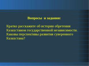 Вопросы и задания: Кратко расскажите об истории обретения Казахстаном государ