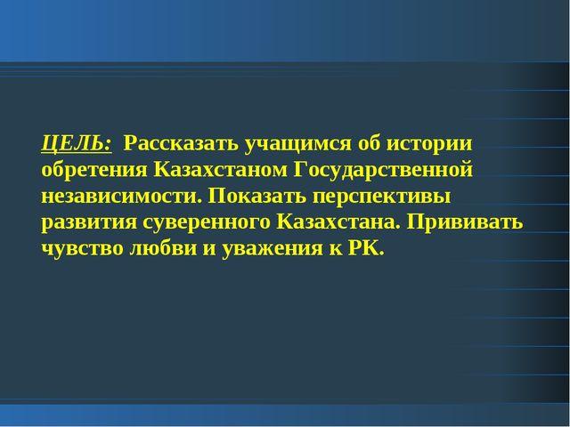 ЦЕЛЬ: Рассказать учащимся об истории обретения Казахстаном Государственной не...