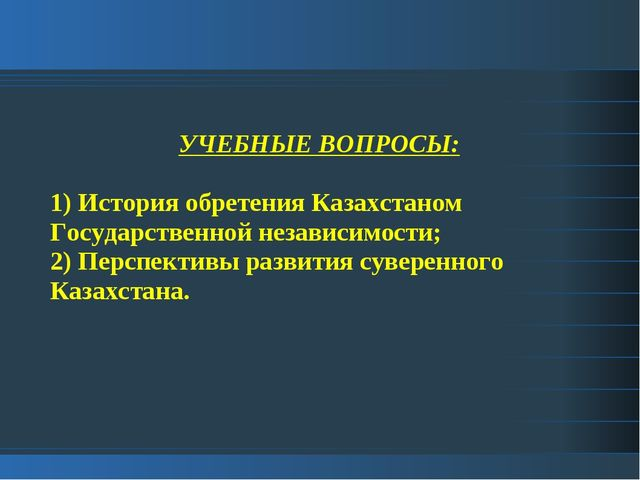 УЧЕБНЫЕ ВОПРОСЫ: 1) История обретения Казахстаном Государственной независимос...