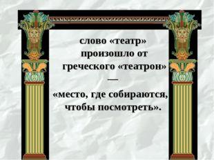 слово «театр» произошло от греческого «театрон» — «место, где собираются, чт