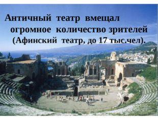 Античный театр вмещал огромное количество зрителей (Афинский театр, до 1