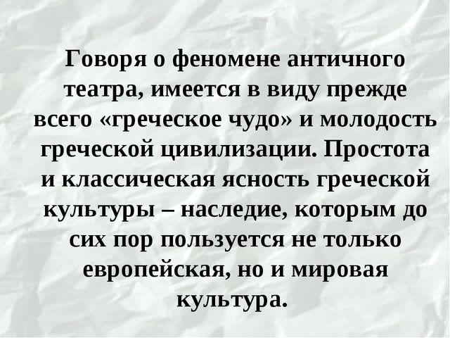 Говоря о феномене античного театра, имеется в виду прежде всего «греческое ч...