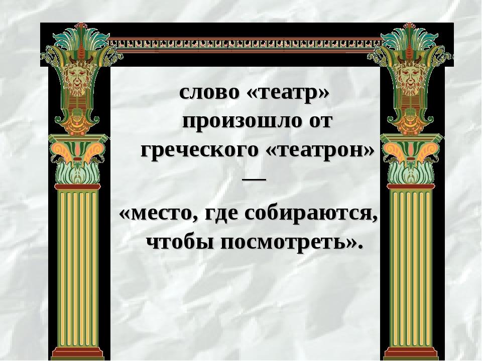 слово «театр» произошло от греческого «театрон» — «место, где собираются, чт...