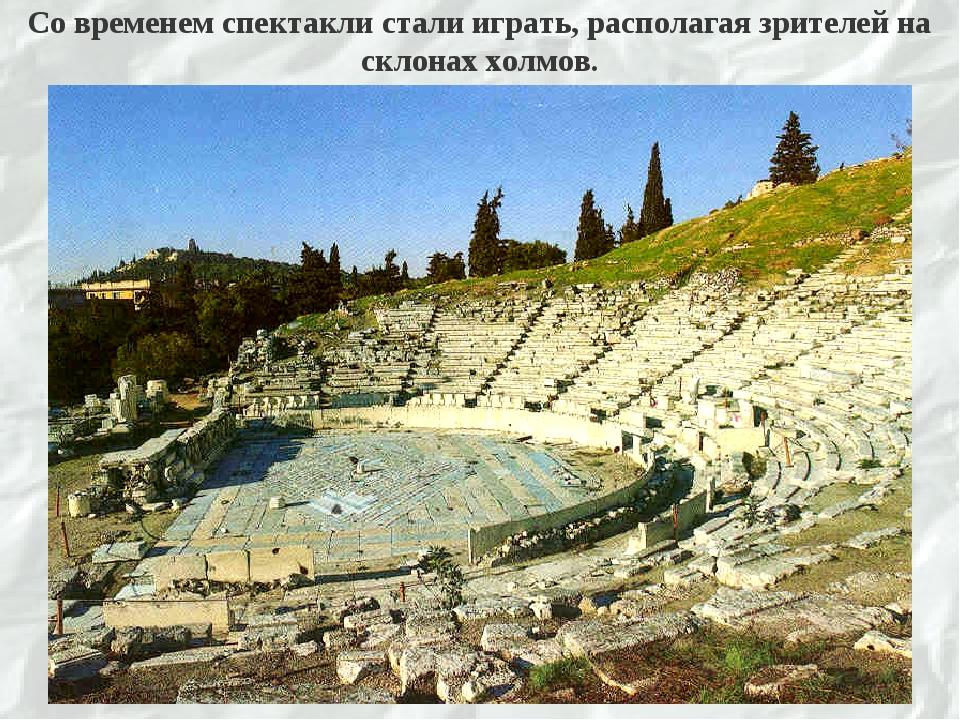 Со временем спектакли стали играть, располагая зрителей на склонах холмов.