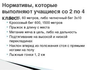 Бег 30, 60 метров, либо челночный бег 3х10 Кроссовый бег 600, 1500 метров Пры