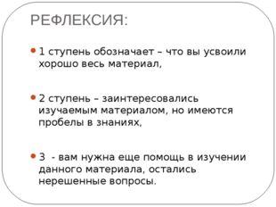 РЕФЛЕКСИЯ: 1 ступень обозначает – что вы усвоили хорошо весь материал, 2 ступ