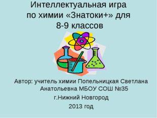 Интеллектуальная игра по химии «Знатоки+» для 8-9 классов Автор: учитель хими