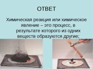ОТВЕТ Химическая реакция или химическое явление – это процесс, в результате к