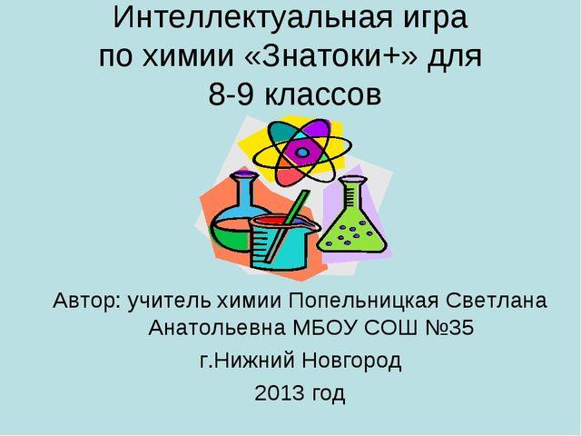 Интеллектуальная игра по химии «Знатоки+» для 8-9 классов Автор: учитель хими...