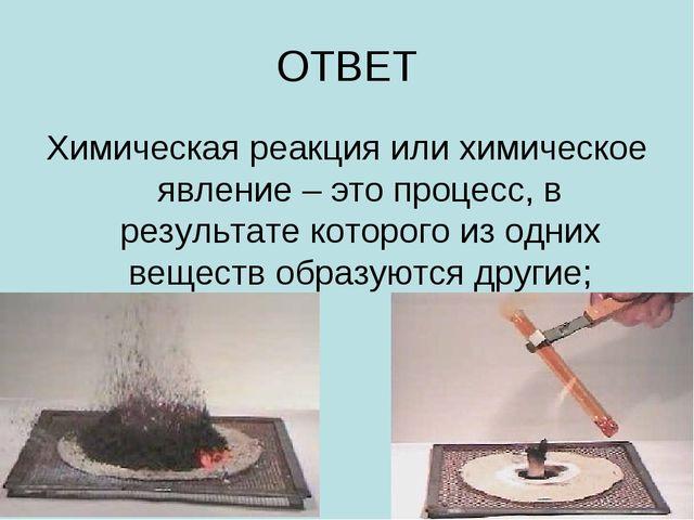 ОТВЕТ Химическая реакция или химическое явление – это процесс, в результате к...