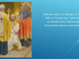 Именно здесь, в Крыму в году 988 от Рождества Христова великий князь Киевский