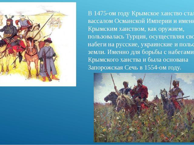 В 1475-ом году Крымское ханство стало вассалом Османской Империи и именно Кры...