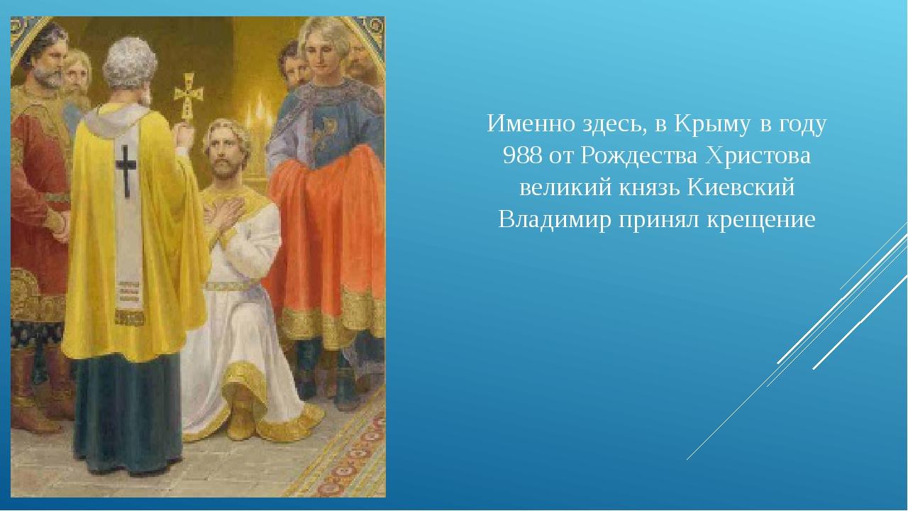 Именно здесь, в Крыму в году 988 от Рождества Христова великий князь Киевский...