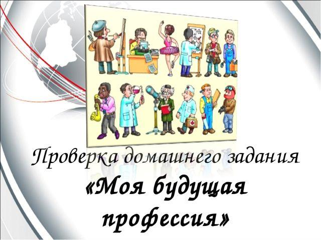 Проверка домашнего задания «Моя будущая профессия»