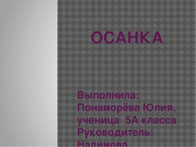 ОСАНКА Выполнила: Понаморёва Юлия, ученица 5А класса Руководитель: Налимова М...
