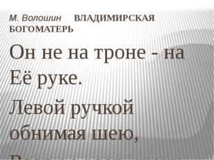 М.Волошин ВЛАДИМИРСКАЯ БОГОМАТЕРЬ Он не на троне - на Её руке. Левой ручкой
