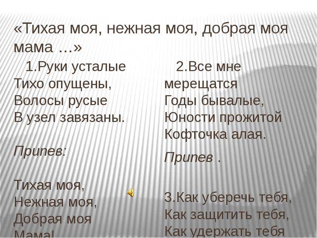 «Тихая моя, нежная моя, добрая моя мама …» 1.Руки усталые Тихо опущены, Волос...