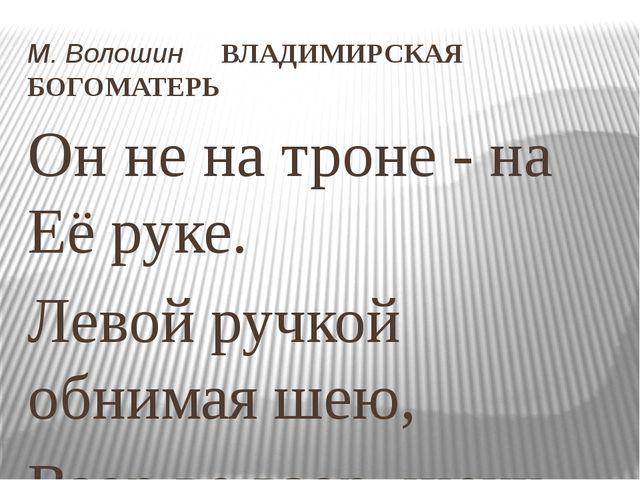 М.Волошин ВЛАДИМИРСКАЯ БОГОМАТЕРЬ Он не на троне - на Её руке. Левой ручкой...