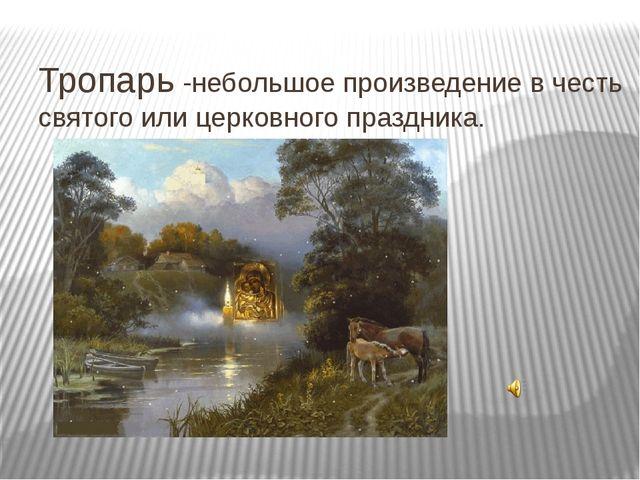 Тропарь -небольшое произведение в честь святого или церковного праздника.