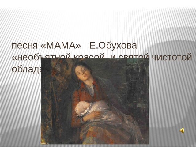 песня «МАМА» Е.Обухова «необъятной красой и святой чистотой обладает она- ма...