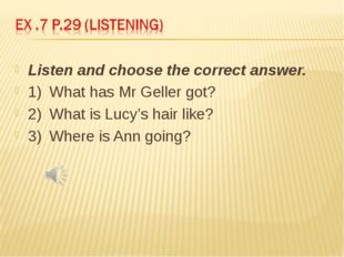 Listen and choose the correct answer. 1)	What has Mr Geller got? 2)	What is L