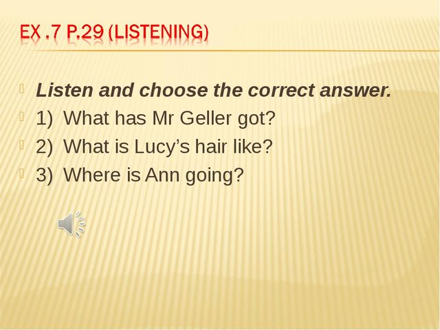 Listen and choose the correct answer. 1)	What has Mr Geller got? 2)	What is L...