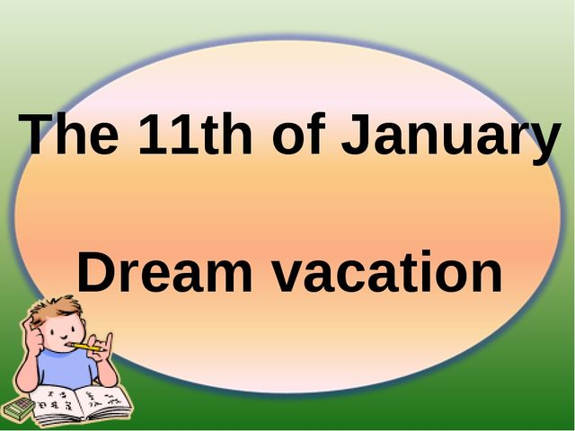 The 11th of January Dream vacation