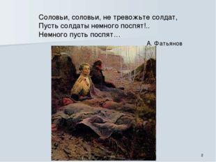 Соловьи, соловьи, не тревожьте солдат, Пусть солдаты немного поспят!.. Немног