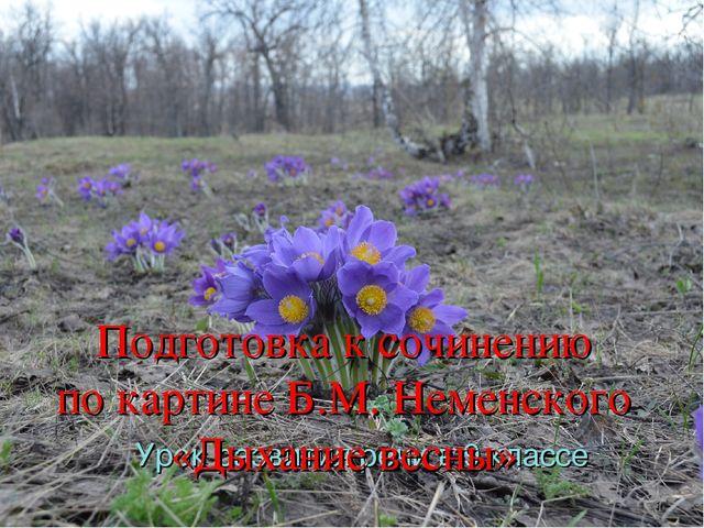 Урок развития речи в 9 классе Подготовка к сочинению по картине Б.М. Неменск...