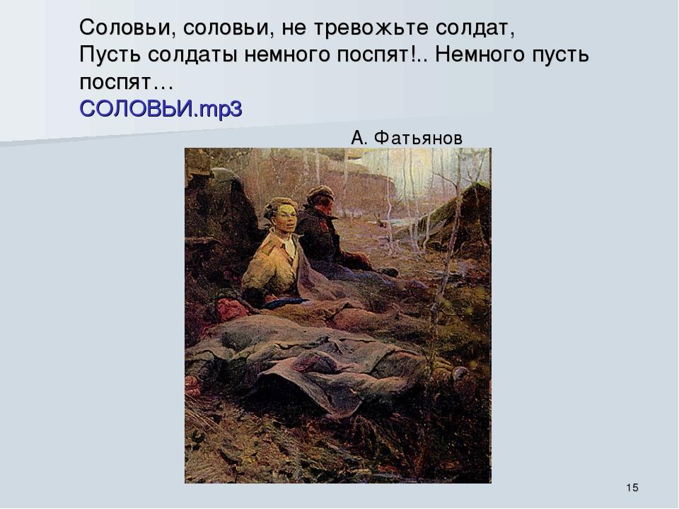 Соловьи, соловьи, не тревожьте солдат, Пусть солдаты немного поспят!.. Немног...