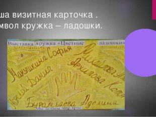 Наша визитная карточка . Символ кружка – ладошки.
