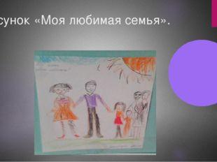 Рисунок «Моя любимая семья».