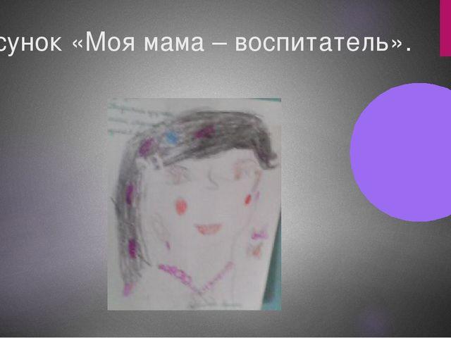 Рисунок «Моя мама – воспитатель».