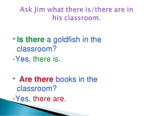 Is there a goldfish in the classroom? -Yes, there is. Are there books in the