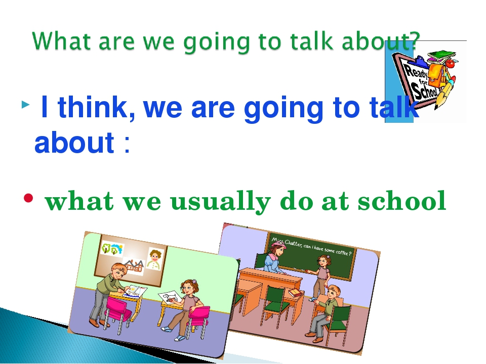 I think, we are going to talk about : what we usually do at school