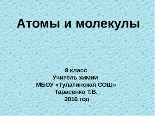Атомы и молекулы 8 класс Учитель химии МБОУ «Тулатинская СОШ» Тарасенко Т.В.