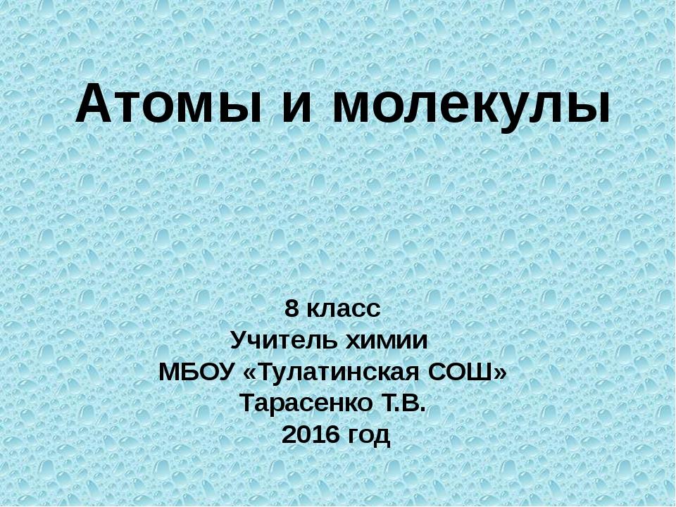 Атомы и молекулы 8 класс Учитель химии МБОУ «Тулатинская СОШ» Тарасенко Т.В....