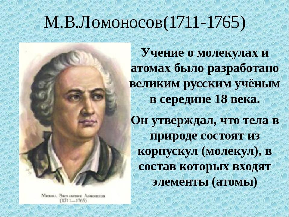 М.В.Ломоносов(1711-1765) Учение о молекулах и атомах было разработано великим...