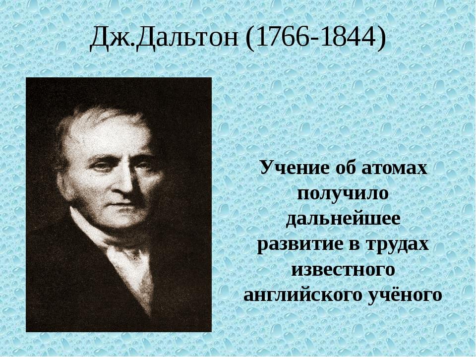 Дж.Дальтон (1766-1844) Учение об атомах получило дальнейшее развитие в трудах...