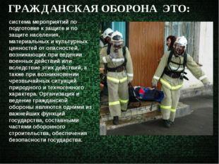 ГРАЖДАНСКАЯ ОБОРОНА ЭТО: система мероприятий по подготовке к защите и по защи