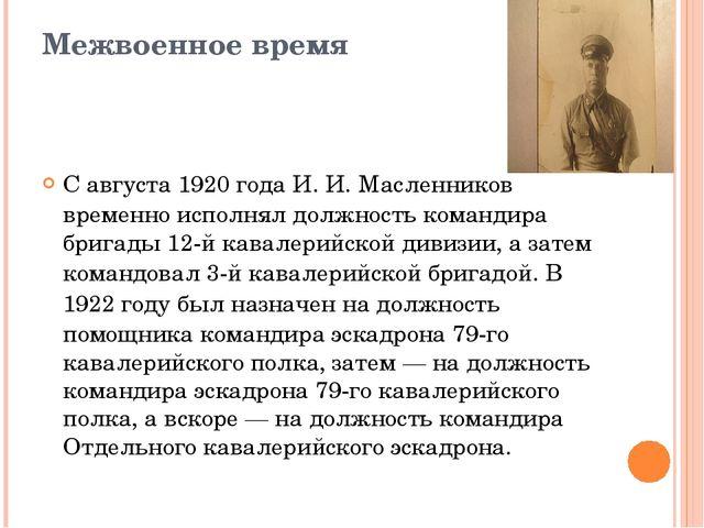 Межвоенное время С августа1920 годаИ.И.Масленников временно исполнял долж...