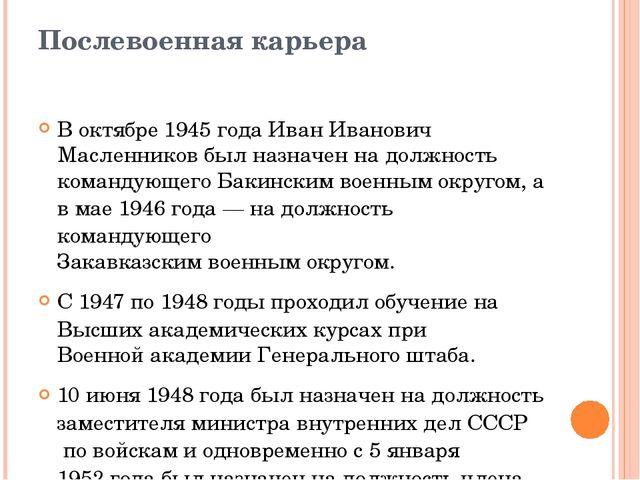 Послевоенная карьера В октябре 1945 года Иван Иванович Масленников был назнач...