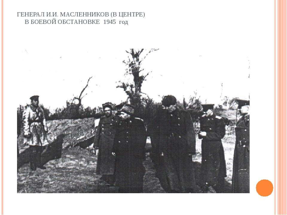 ГЕНЕРАЛ И.И. МАСЛЕННИКОВ (В ЦЕНТРЕ) В БОЕВОЙ ОБСТАНОВКЕ 1945 год