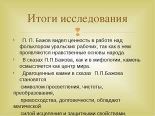 П. П. Бажов видел ценность в работе над фольклором уральских рабочих, так ка