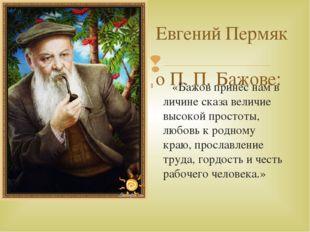 Евгений Пермяк о П. П. Бажове: «Бажов принёс нам в личине сказа величие высок